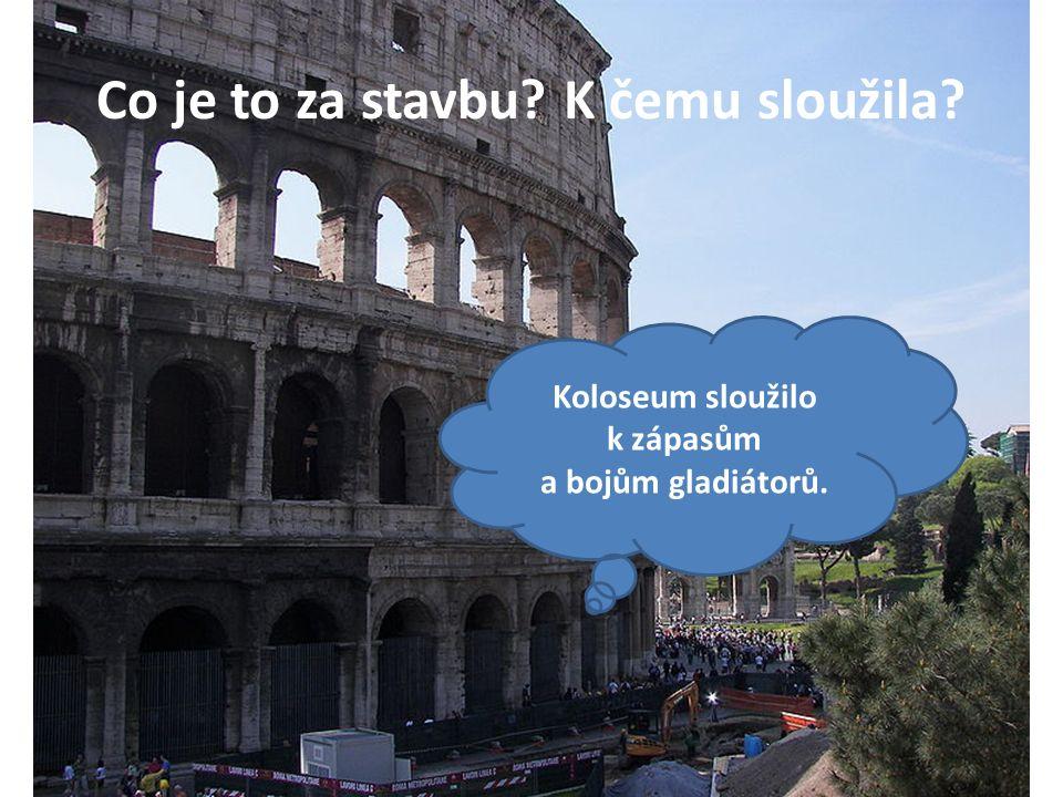 Co je to za stavbu K čemu sloužila Koloseum sloužilo k zápasům a bojům gladiátorů.