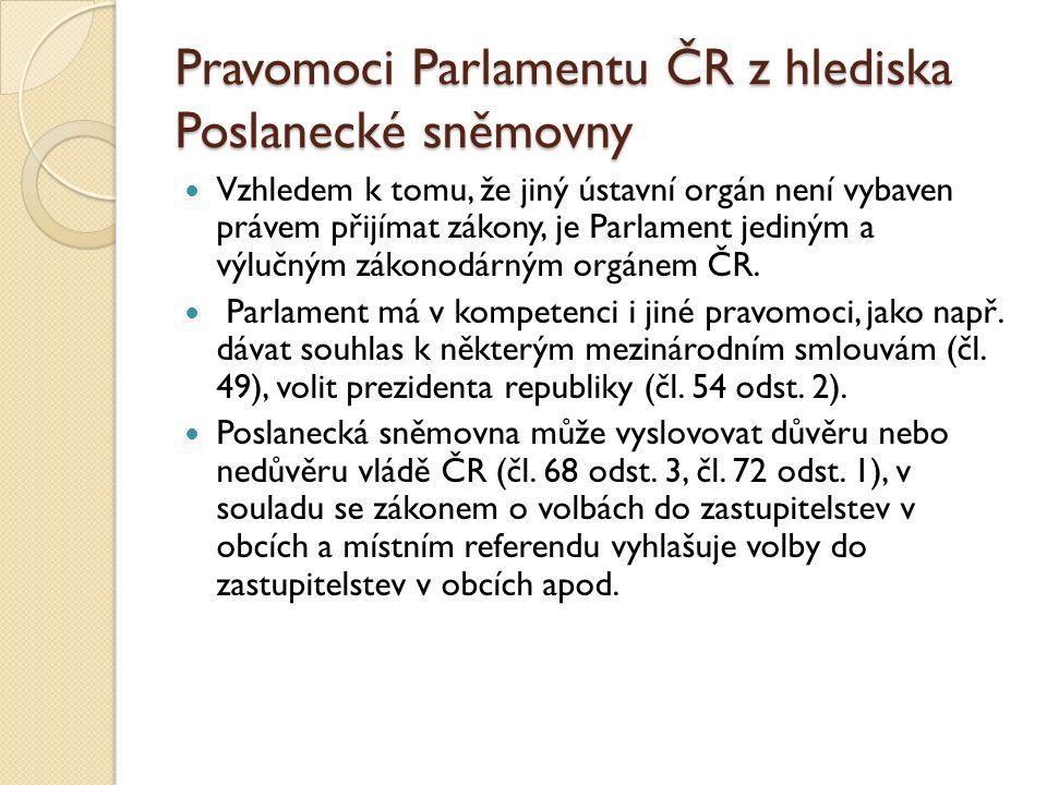 Pravomoci Parlamentu ČR z hlediska Poslanecké sněmovny Vzhledem k tomu, že jiný ústavní orgán není vybaven právem přijímat zákony, je Parlament jediným a výlučným zákonodárným orgánem ČR.