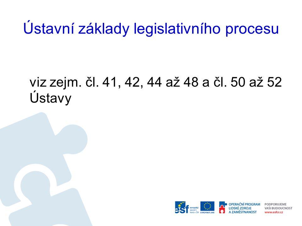 Ústavní základy legislativního procesu viz zejm. čl. 41, 42, 44 až 48 a čl. 50 až 52 Ústavy