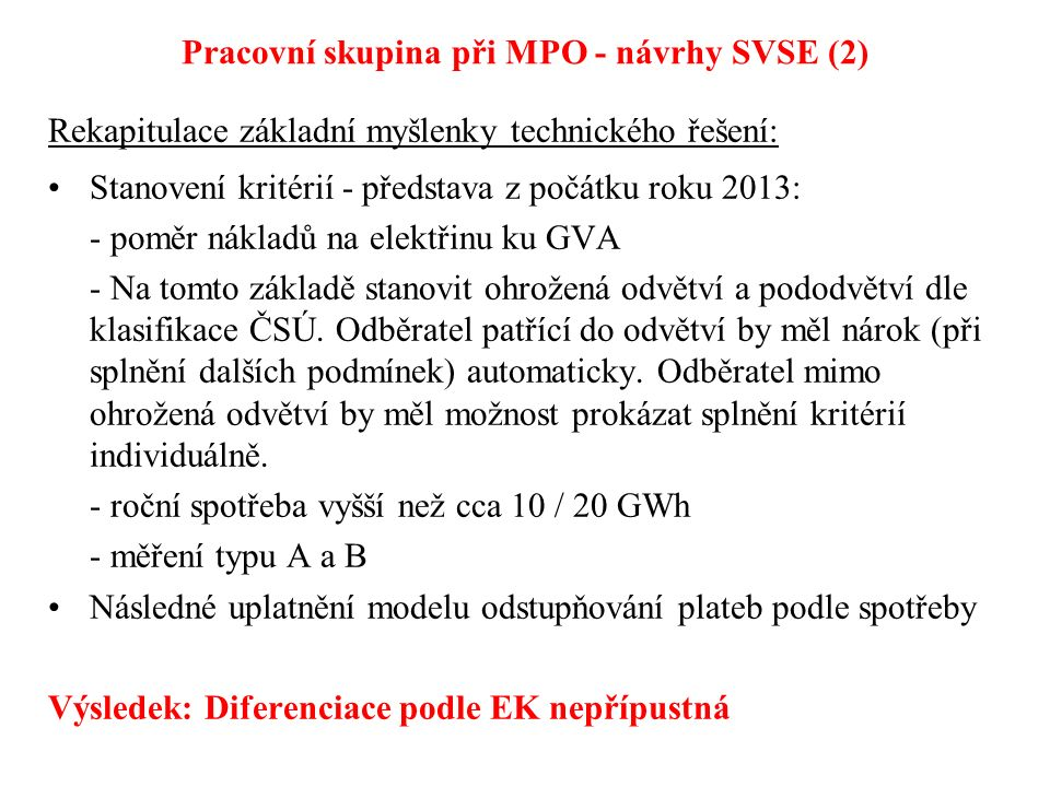 Pracovní skupina při MPO - návrhy SVSE (2) Rekapitulace základní myšlenky technického řešení: Stanovení kritérií - představa z počátku roku 2013: - poměr nákladů na elektřinu ku GVA - Na tomto základě stanovit ohrožená odvětví a pododvětví dle klasifikace ČSÚ.
