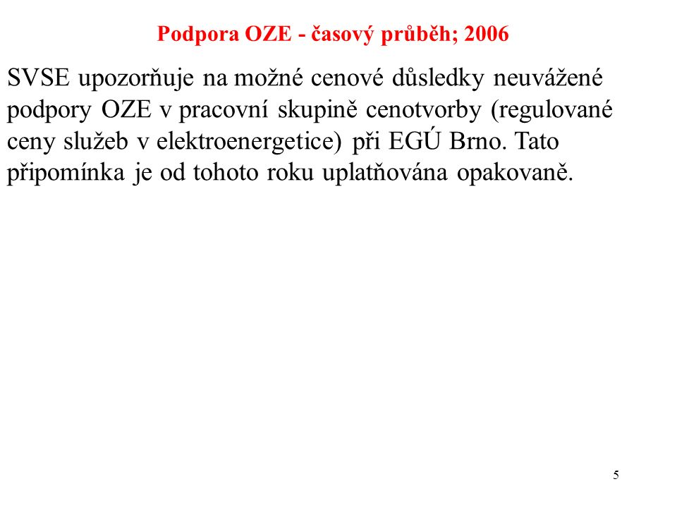 5 Podpora OZE - časový průběh; 2006 SVSE upozorňuje na možné cenové důsledky neuvážené podpory OZE v pracovní skupině cenotvorby (regulované ceny služeb v elektroenergetice) při EGÚ Brno.