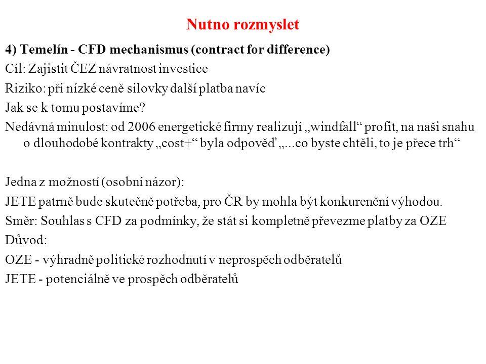 Nutno rozmyslet 4) Temelín - CFD mechanismus (contract for difference) Cíl: Zajistit ČEZ návratnost investice Riziko: při nízké ceně silovky další platba navíc Jak se k tomu postavíme.