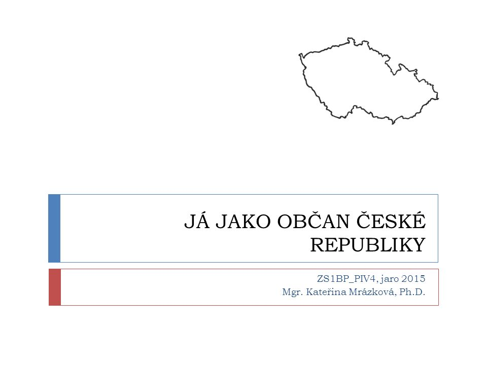 JÁ JAKO OBČAN ČESKÉ REPUBLIKY ZS1BP_PIV4, jaro 2015 Mgr. Kateřina Mrázková, Ph.D.