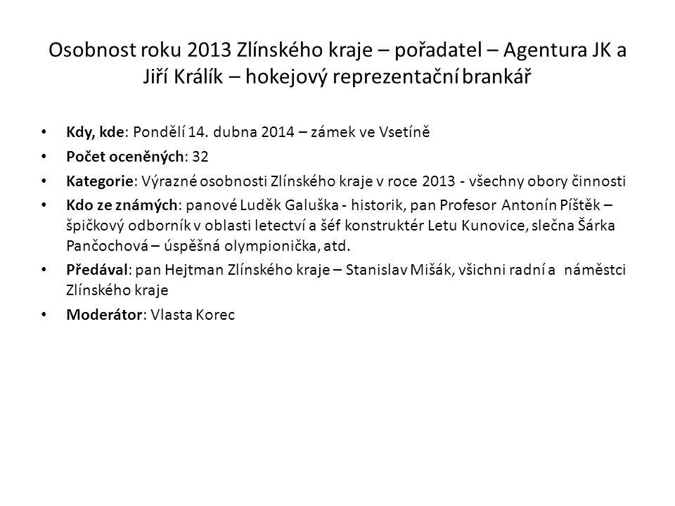 Osobnost roku 2013 Zlínského kraje – pořadatel – Agentura JK a Jiří Králík – hokejový reprezentační brankář Kdy, kde: Pondělí 14.