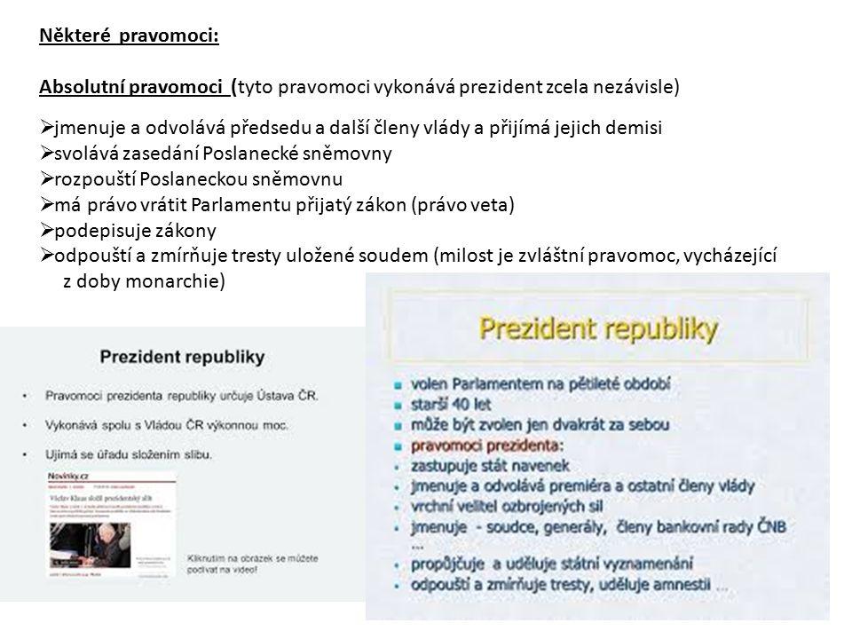 Některé pravomoci: Absolutní pravomoci (tyto pravomoci vykonává prezident zcela nezávisle)  jmenuje a odvolává předsedu a další členy vlády a přijímá jejich demisi  svolává zasedání Poslanecké sněmovny  rozpouští Poslaneckou sněmovnu  má právo vrátit Parlamentu přijatý zákon (právo veta)  podepisuje zákony  odpouští a zmírňuje tresty uložené soudem (milost je zvláštní pravomoc, vycházející z doby monarchie)
