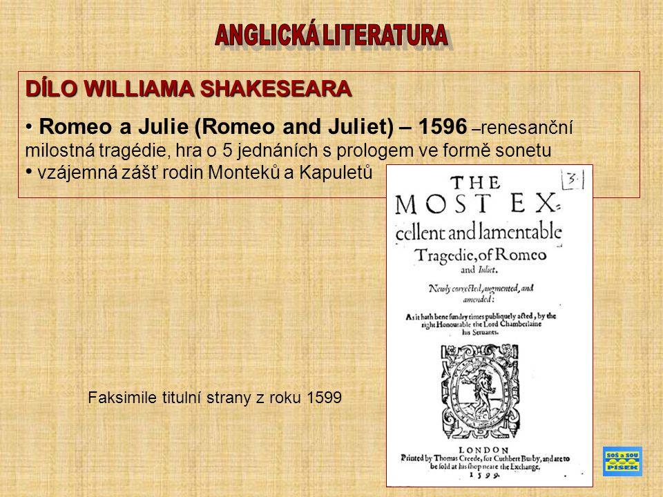 DÍLO WILLIAMA SHAKESEARA Romeo a Julie (Romeo and Juliet) – 1596 – renesanční milostná tragédie, hra o 5 jednáních s prologem ve formě sonetu vzájemná zášť rodin Monteků a Kapuletů Faksimile titulní strany z roku 1599