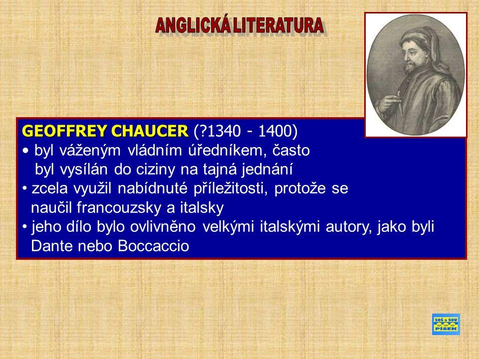 GEOFFREY CHAUCER GEOFFREY CHAUCER ( 1340 - 1400) byl váženým vládním úředníkem, často byl vysílán do ciziny na tajná jednání zcela využil nabídnuté příležitosti, protože se naučil francouzsky a italsky jeho dílo bylo ovlivněno velkými italskými autory, jako byli Dante nebo Boccaccio
