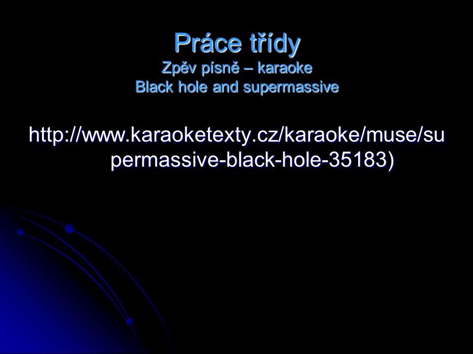 Práce třídy Zpěv písně – karaoke Black hole and supermassive http://www.karaoketexty.cz/karaoke/muse/su permassive-black-hole-35183)