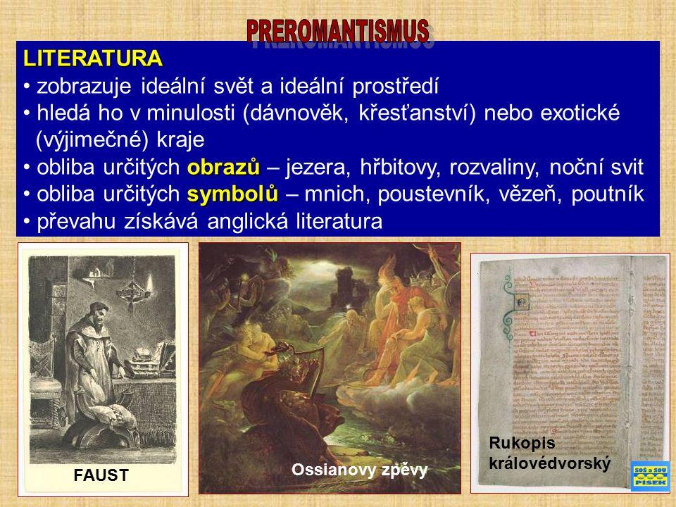 LITERATURA zobrazuje ideální svět a ideální prostředí hledá ho v minulosti (dávnověk, křesťanství) nebo exotické (výjimečné) kraje obrazů obliba určitých obrazů – jezera, hřbitovy, rozvaliny, noční svit symbolů obliba určitých symbolů – mnich, poustevník, vězeň, poutník převahu získává anglická literatura FAUST Ossianovy zpěvy Rukopis královédvorský