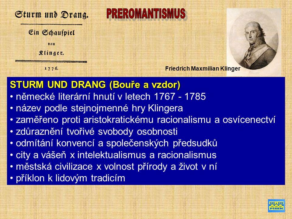 STURM UND DRANG (Bouře a vzdor) německé literární hnutí v letech 1767 - 1785 název podle stejnojmenné hry Klingera zaměřeno proti aristokratickému racionalismu a osvícenectví zdůraznění tvořivé svobody osobnosti odmítání konvencí a společenských předsudků city a vášeň x intelektualismus a racionalismus městská civilizace x volnost přírody a život v ní příklon k lidovým tradicím Friedrich Maxmilian Klinger