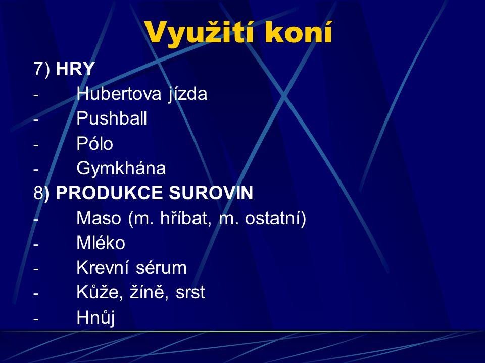 Využití koní 7) HRY - Hubertova jízda - Pushball - Pólo - Gymkhána 8) PRODUKCE SUROVIN - Maso (m. hříbat, m. ostatní) - Mléko - Krevní sérum - Kůže, ž
