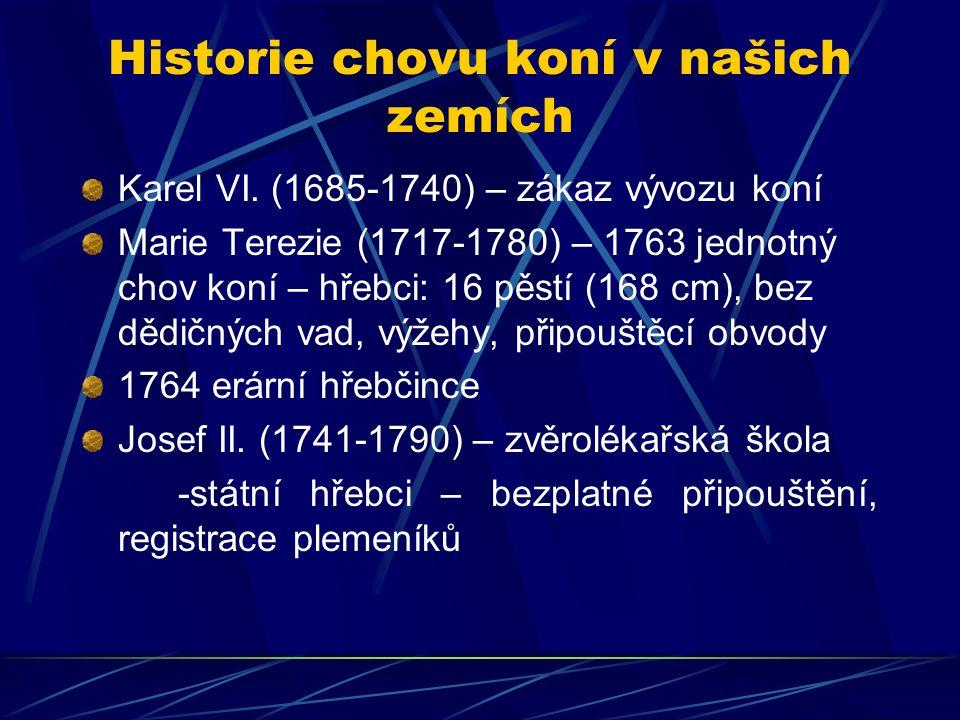 Historie chovu koní v našich zemích Karel VI. (1685-1740) – zákaz vývozu koní Marie Terezie (1717-1780) – 1763 jednotný chov koní – hřebci: 16 pěstí (