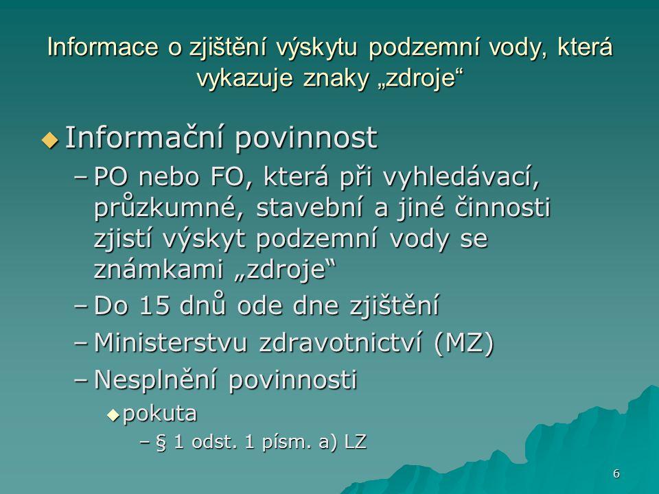 """6 Informace o zjištění výskytu podzemní vody, která vykazuje znaky """"zdroje  Informační povinnost –PO nebo FO, která při vyhledávací, průzkumné, stavební a jiné činnosti zjistí výskyt podzemní vody se známkami """"zdroje –Do 15 dnů ode dne zjištění –Ministerstvu zdravotnictví (MZ) –Nesplnění povinnosti  pokuta –§ 1 odst."""