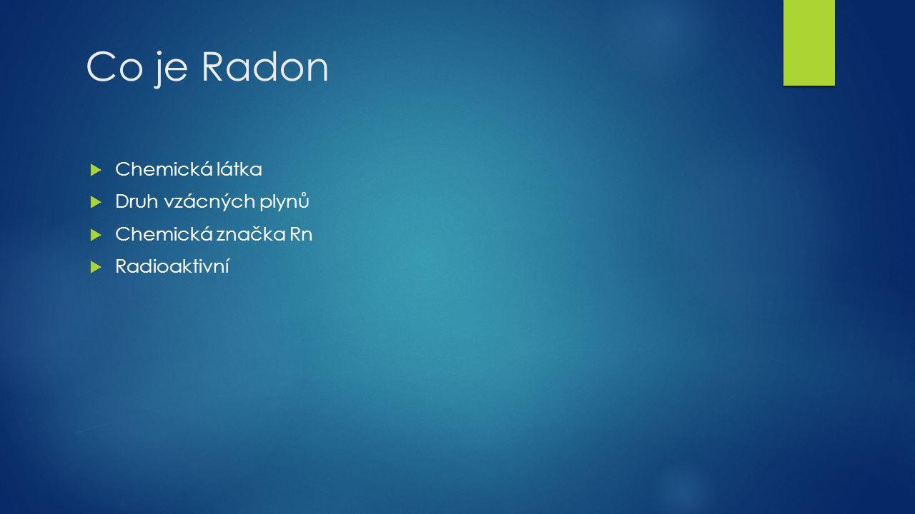 Co je Radon  Chemická látka  Druh vzácných plynů  Chemická značka Rn  Radioaktivní