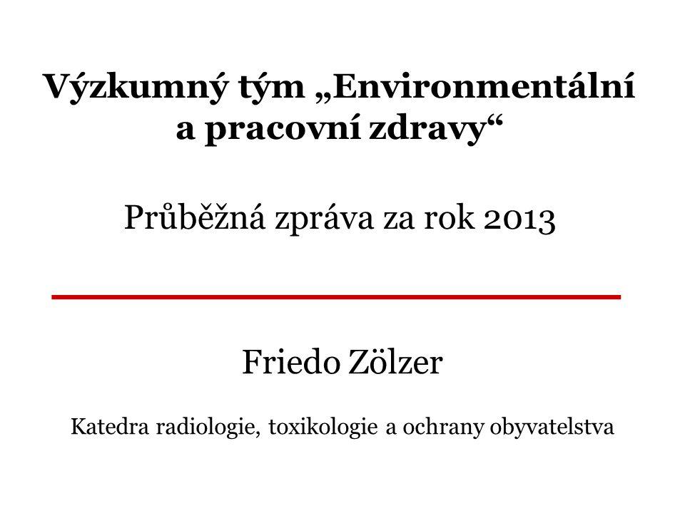 """Výzkumný tým """"Environmentální a pracovní zdravy Průběžná zpráva za rok 2013 Friedo Zölzer Katedra radiologie, toxikologie a ochrany obyvatelstva _______________"""