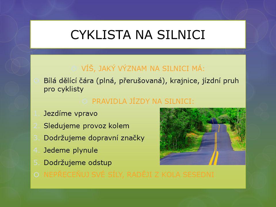 CYKLISTA NA SILNICI  VÍŠ, JAKÝ VÝZNAM NA SILNICI MÁ:  Bílá dělící čára (plná, přerušovaná), krajnice, jízdní pruh pro cyklisty  PRAVIDLA JÍZDY NA SILNICI: 1.Jezdíme vpravo 2.Sledujeme provoz kolem 3.Dodržujeme dopravní značky 4.Jedeme plynule 5.Dodržujeme odstup  NEPŘECEŇUJ SVÉ SÍLY, RADĚJI Z KOLA SESEDNI