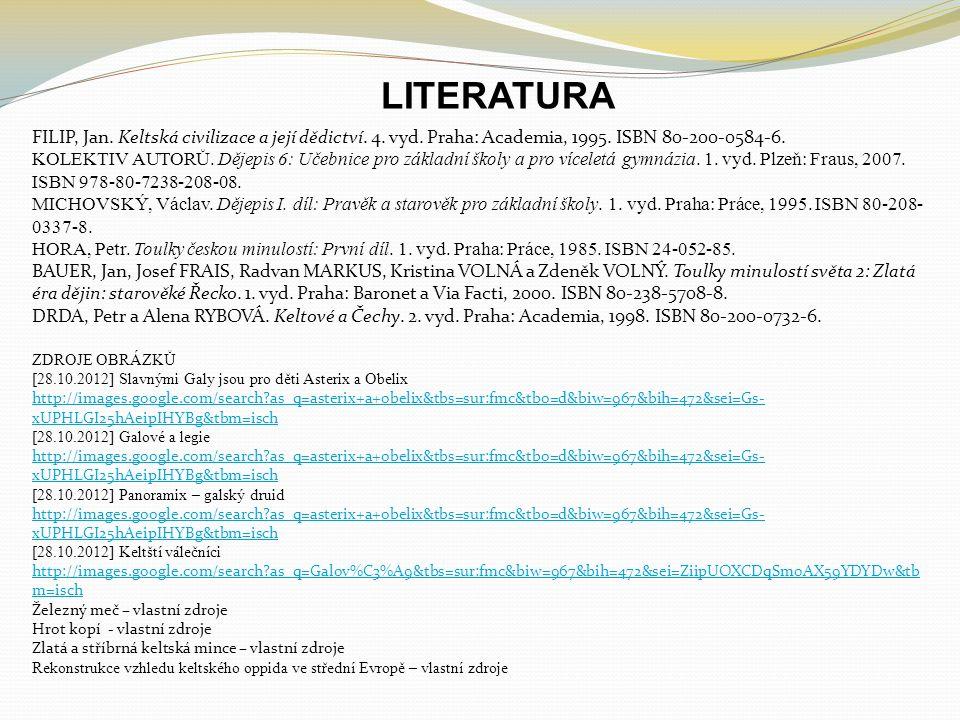 ZDROJE OBRÁZKŮ [28.10.2012] Slavnými Galy jsou pro děti Asterix a Obelix http://images.google.com/search as_q=asterix+a+obelix&tbs=sur:fmc&tbo=d&biw=967&bih=472&sei=Gs- xUPHLGI25hAeipIHYBg&tbm=isch [28.10.2012] Galové a legie http://images.google.com/search as_q=asterix+a+obelix&tbs=sur:fmc&tbo=d&biw=967&bih=472&sei=Gs- xUPHLGI25hAeipIHYBg&tbm=isch [28.10.2012] Panoramix – galský druid http://images.google.com/search as_q=asterix+a+obelix&tbs=sur:fmc&tbo=d&biw=967&bih=472&sei=Gs- xUPHLGI25hAeipIHYBg&tbm=isch [28.10.2012] Keltští válečníci http://images.google.com/search as_q=Galov%C3%A9&tbs=sur:fmc&biw=967&bih=472&sei=ZiipUOXCDqSm0AX59YDYDw&tb m=isch Železný meč – vlastní zdroje Hrot kopí - vlastní zdroje Zlatá a stříbrná keltská mince – vlastní zdroje Rekonstrukce vzhledu keltského oppida ve střední Evropě – vlastní zdroje LITERATURA FILIP, Jan.