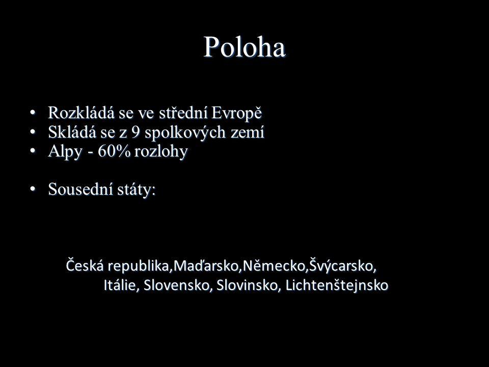 Poloha Rozkládá se ve střední Evropě Rozkládá se ve střední Evropě Skládá se z 9 spolkových zemí Skládá se z 9 spolkových zemí Alpy - 60% rozlohy Alpy - 60% rozlohy Sousední státy: Sousední státy: Česká republika,Maďarsko,Německo,Švýcarsko, Itálie, Slovensko, Slovinsko, Lichtenštejnsko