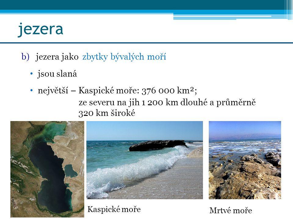 jezera b)jezera jako zbytky bývalých moří jsou slaná největší – Kaspické moře: 376 000 km²; ze severu na jih 1 200 km dlouhé a průměrně 320 km široké