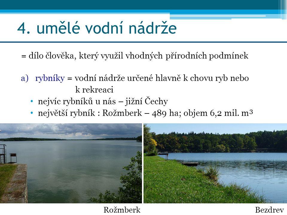 4. umělé vodní nádrže = dílo člověka, který využil vhodných přírodních podmínek a)rybníky = vodní nádrže určené hlavně k chovu ryb nebo k rekreaci nej