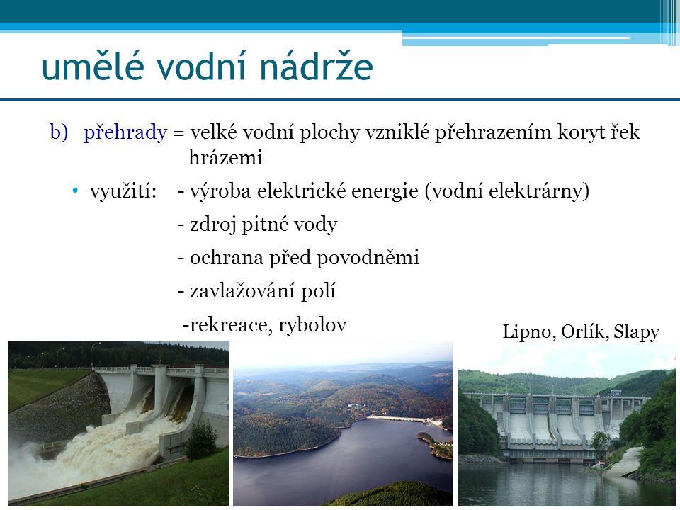 umělé vodní nádrže b)přehrady = velké vodní plochy vzniklé přehrazením koryt řek hrázemi využití:- výroba elektrické energie (vodní elektrárny) - zdro