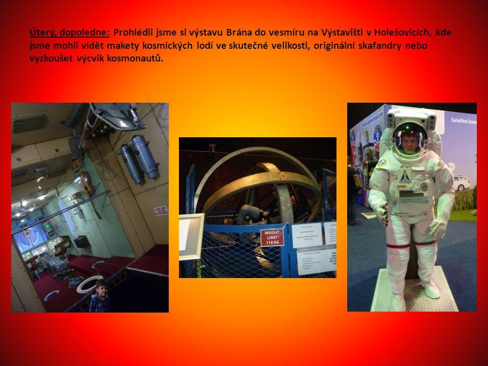 Úterý, dopoledne: Prohlédli jsme si výstavu Brána do vesmíru na Výstavišti v Holešovicích, kde jsme mohli vidět makety kosmických lodí ve skutečné velikosti, originální skafandry nebo vyzkoušet výcvik kosmonautů.