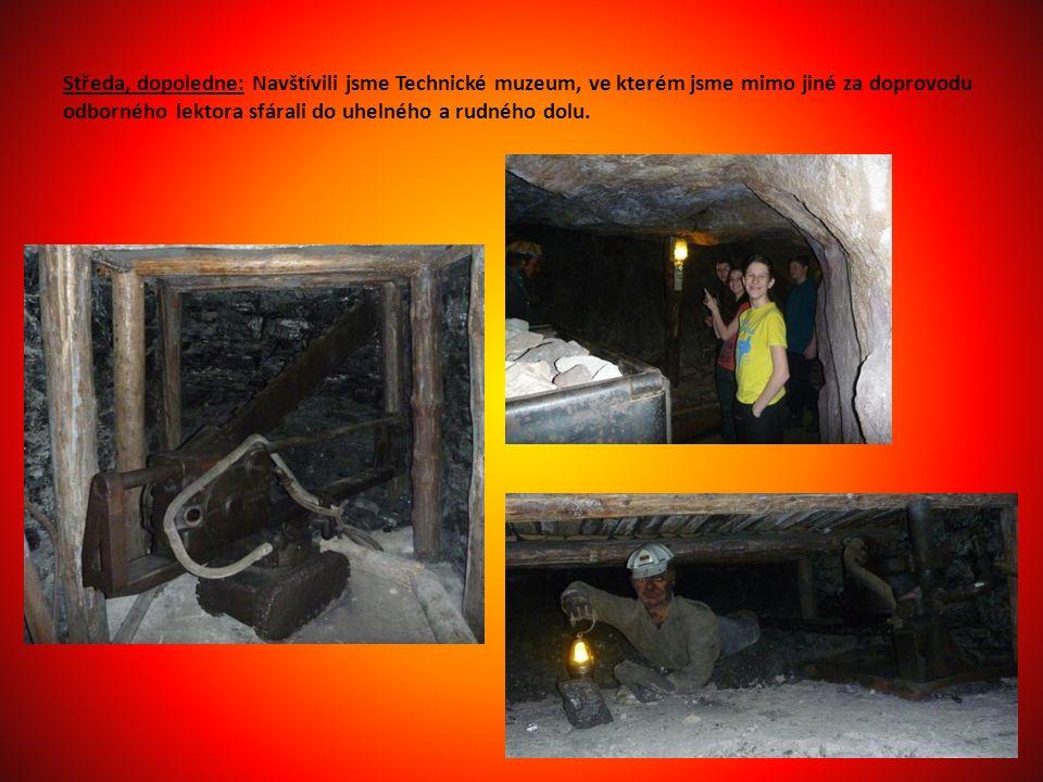 Středa, dopoledne: Navštívili jsme Technické muzeum, ve kterém jsme mimo jiné za doprovodu odborného lektora sfárali do uhelného a rudného dolu.