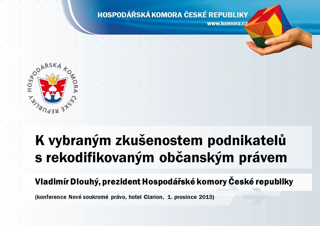 www.komora.cz HOSPODÁŘSKÁ KOMORA ČESKÉ REPUBLIKY K vybraným zkušenostem podnikatelů s rekodifikovaným občanským právem Vladimír Dlouhý, prezident Hosp