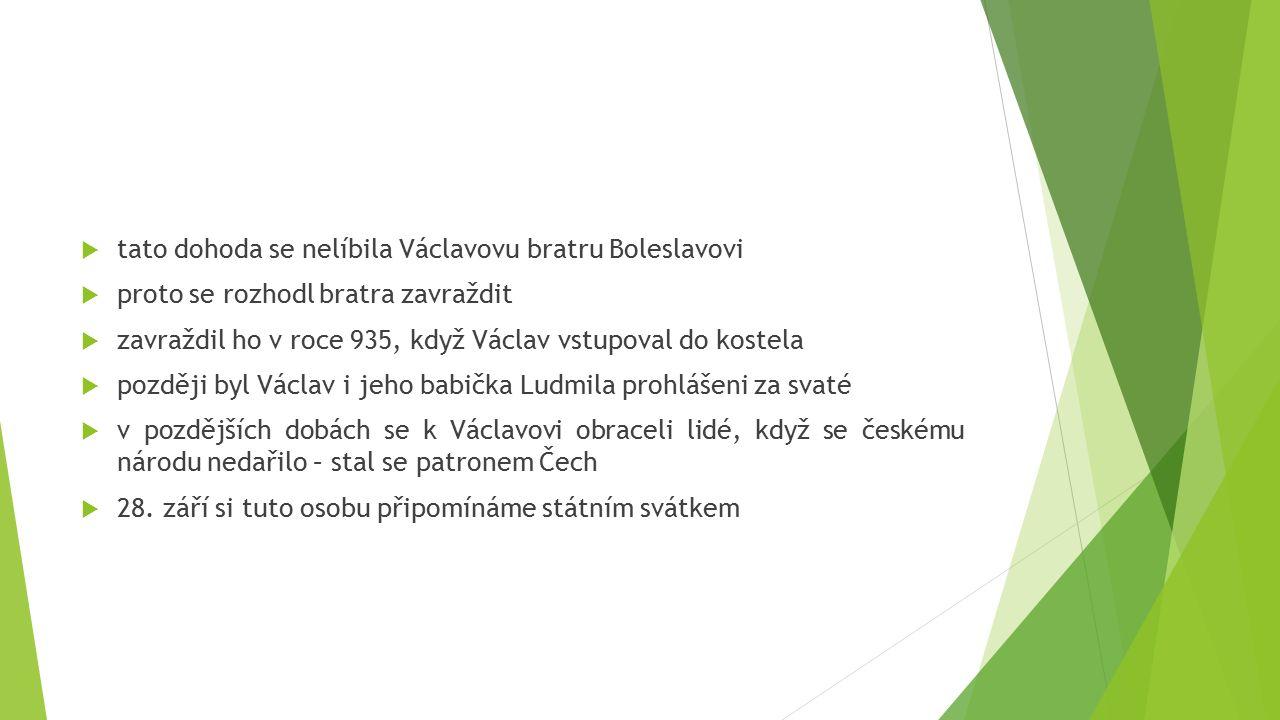  tato dohoda se nelíbila Václavovu bratru Boleslavovi  proto se rozhodl bratra zavraždit  zavraždil ho v roce 935, když Václav vstupoval do kostela  později byl Václav i jeho babička Ludmila prohlášeni za svaté  v pozdějších dobách se k Václavovi obraceli lidé, když se českému národu nedařilo – stal se patronem Čech  28.