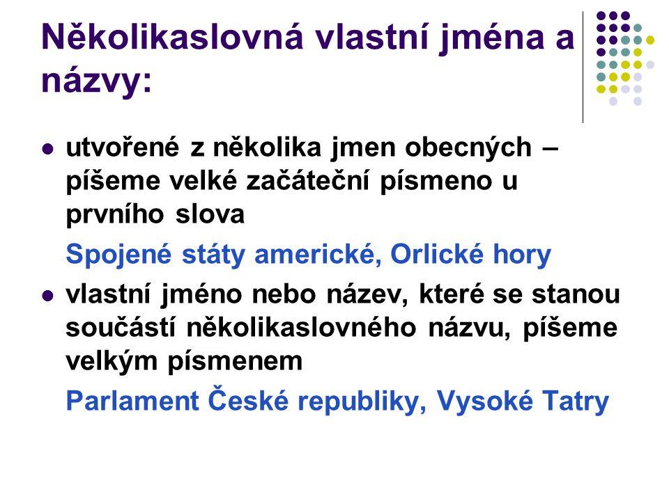 Několikaslovná vlastní jména a názvy: utvořené z několika jmen obecných – píšeme velké začáteční písmeno u prvního slova Spojené státy americké, Orlické hory vlastní jméno nebo název, které se stanou součástí několikaslovného názvu, píšeme velkým písmenem Parlament České republiky, Vysoké Tatry