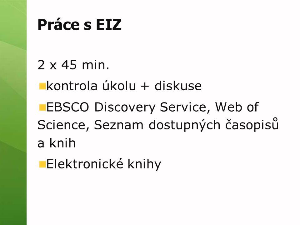 Práce s EIZ 2 x 45 min. kontrola úkolu + diskuse EBSCO Discovery Service, Web of Science, Seznam dostupných časopisů a knih Elektronické knihy