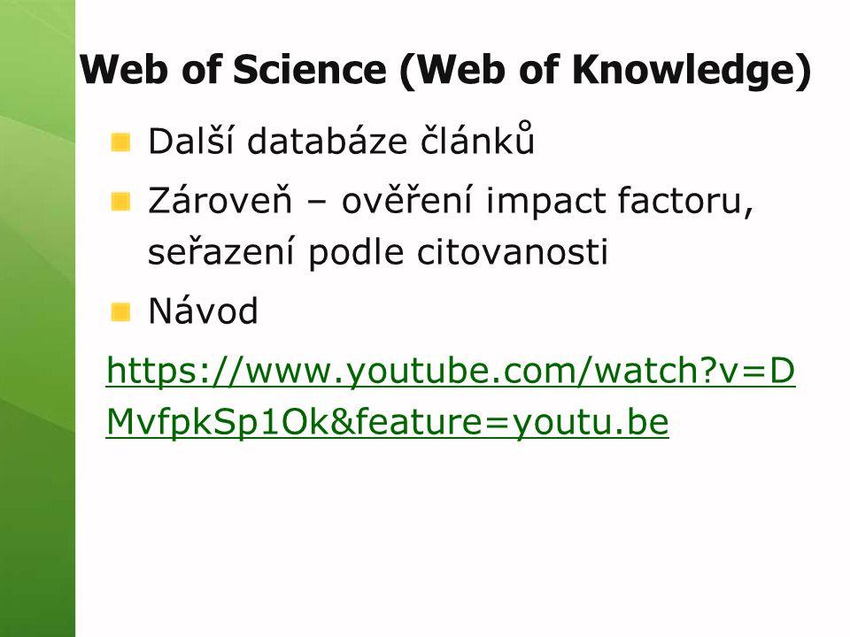 Web of Science (Web of Knowledge) Další databáze článků Zároveň – ověření impact factoru, seřazení podle citovanosti Návod https://www.youtube.com/wat