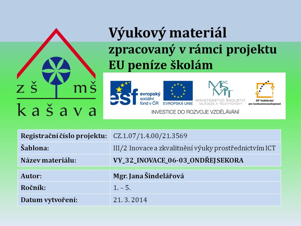 Výukový materiál zpracovaný v rámci projektu EU peníze školám Registrační číslo projektu:CZ.1.07/1.4.00/21.3569 Šablona:III/2 Inovace a zkvalitnění výuky prostřednictvím ICT Název materiálu:VY_32_INOVACE_06-03_ONDŘEJ SEKORA Autor:Mgr.