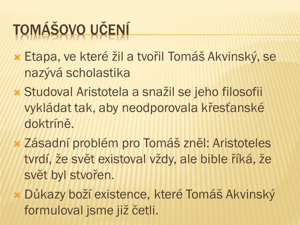  Etapa, ve které žil a tvořil Tomáš Akvinský, se nazývá scholastika  Studoval Aristotela a snažil se jeho filosofii vykládat tak, aby neodporovala křesťanské doktríně.