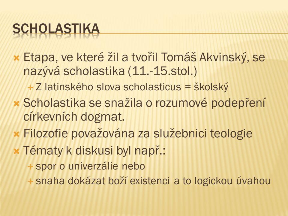  Etapa, ve které žil a tvořil Tomáš Akvinský, se nazývá scholastika (11.-15.stol.)  Z latinského slova scholasticus = školský  Scholastika se snažila o rozumové podepření církevních dogmat.