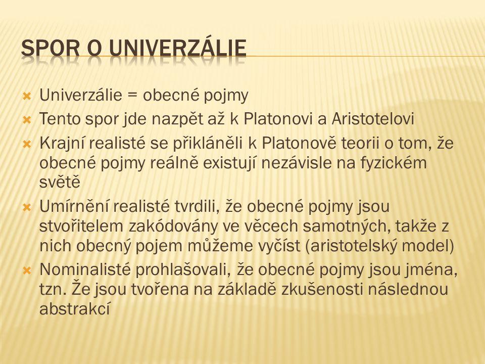  Univerzálie = obecné pojmy  Tento spor jde nazpět až k Platonovi a Aristotelovi  Krajní realisté se přikláněli k Platonově teorii o tom, že obecné pojmy reálně existují nezávisle na fyzickém světě  Umírnění realisté tvrdili, že obecné pojmy jsou stvořitelem zakódovány ve věcech samotných, takže z nich obecný pojem můžeme vyčíst (aristotelský model)  Nominalisté prohlašovali, že obecné pojmy jsou jména, tzn.