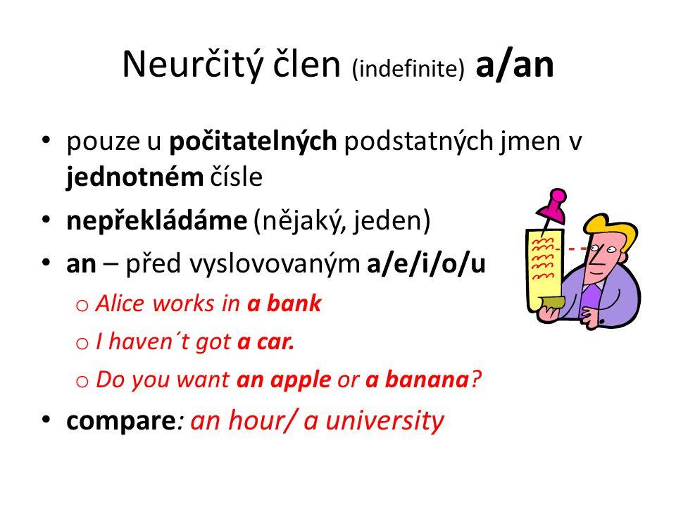Neurčitý člen (indefinite) a/an pouze u počitatelných podstatných jmen v jednotném čísle nepřekládáme (nějaký, jeden) an – před vyslovovaným a/e/i/o/u o Alice works in a bank o I haven´t got a car.