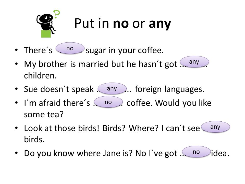 Put in no or any There´s.......... sugar in your coffee.