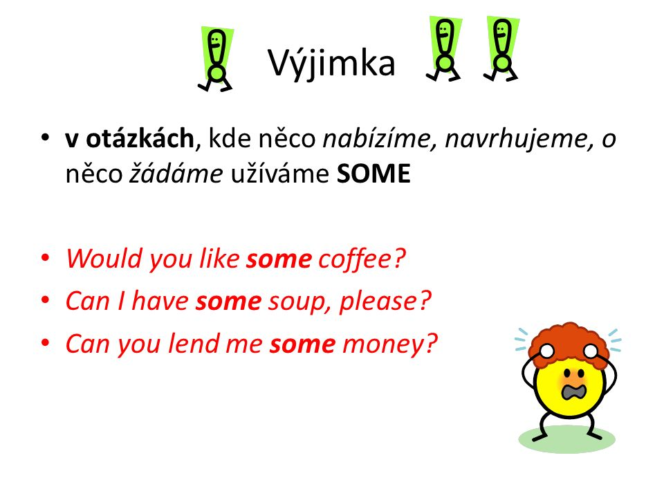 Výjimka v otázkách, kde něco nabízíme, navrhujeme, o něco žádáme užíváme SOME Would you like some coffee? Can I have some soup, please? Can you lend m