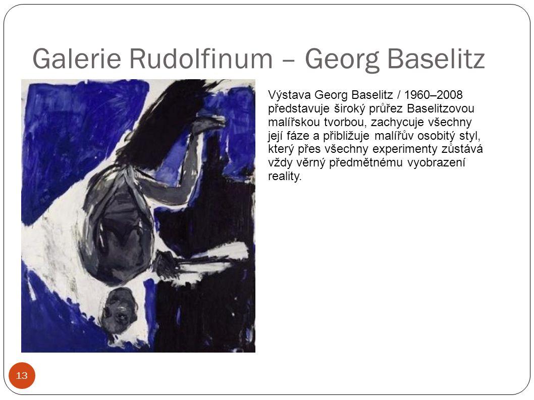 Galerie Rudolfinum – Georg Baselitz 13 Výstava Georg Baselitz / 1960–2008 představuje široký průřez Baselitzovou malířskou tvorbou, zachycuje všechny její fáze a přibližuje malířův osobitý styl, který přes všechny experimenty zůstává vždy věrný předmětnému vyobrazení reality.