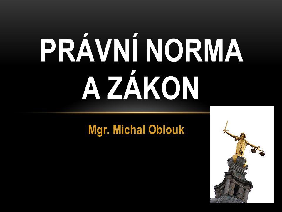 Mgr. Michal Oblouk PRÁVNÍ NORMA A ZÁKON