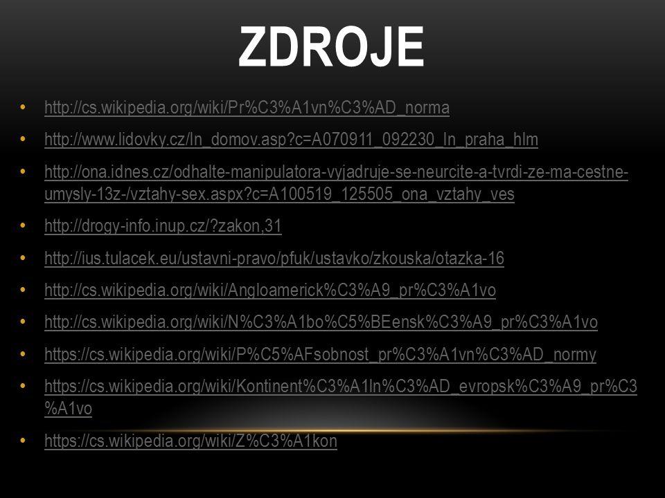 ZDROJE http://cs.wikipedia.org/wiki/Pr%C3%A1vn%C3%AD_norma http://www.lidovky.cz/ln_domov.asp c=A070911_092230_ln_praha_hlm http://ona.idnes.cz/odhalte-manipulatora-vyjadruje-se-neurcite-a-tvrdi-ze-ma-cestne- umysly-13z-/vztahy-sex.aspx c=A100519_125505_ona_vztahy_ves http://ona.idnes.cz/odhalte-manipulatora-vyjadruje-se-neurcite-a-tvrdi-ze-ma-cestne- umysly-13z-/vztahy-sex.aspx c=A100519_125505_ona_vztahy_ves http://drogy-info.inup.cz/ zakon,31 http://ius.tulacek.eu/ustavni-pravo/pfuk/ustavko/zkouska/otazka-16 http://cs.wikipedia.org/wiki/Angloamerick%C3%A9_pr%C3%A1vo http://cs.wikipedia.org/wiki/N%C3%A1bo%C5%BEensk%C3%A9_pr%C3%A1vo https://cs.wikipedia.org/wiki/P%C5%AFsobnost_pr%C3%A1vn%C3%AD_normy https://cs.wikipedia.org/wiki/Kontinent%C3%A1ln%C3%AD_evropsk%C3%A9_pr%C3 %A1vo https://cs.wikipedia.org/wiki/Kontinent%C3%A1ln%C3%AD_evropsk%C3%A9_pr%C3 %A1vo https://cs.wikipedia.org/wiki/Z%C3%A1kon