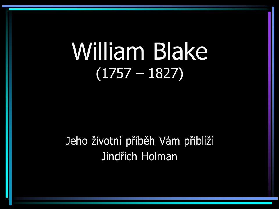 William Blake (1757 – 1827) Jeho životní příběh Vám přiblíží Jindřich Holman