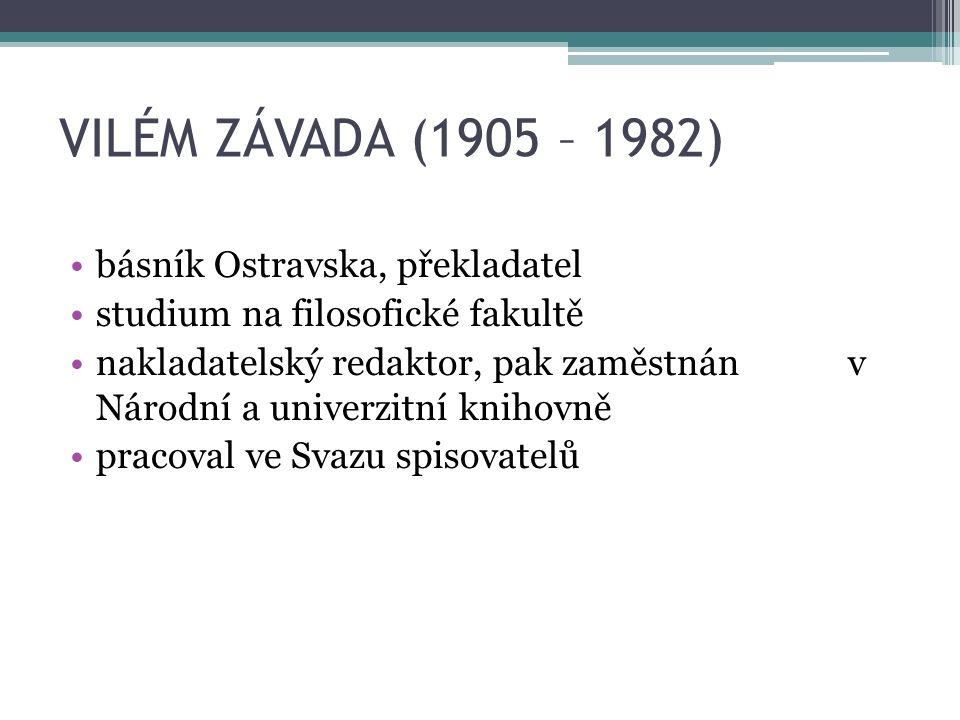 VILÉM ZÁVADA (1905 – 1982) básník Ostravska, překladatel studium na filosofické fakultě nakladatelský redaktor, pak zaměstnán v Národní a univerzitní knihovně pracoval ve Svazu spisovatelů