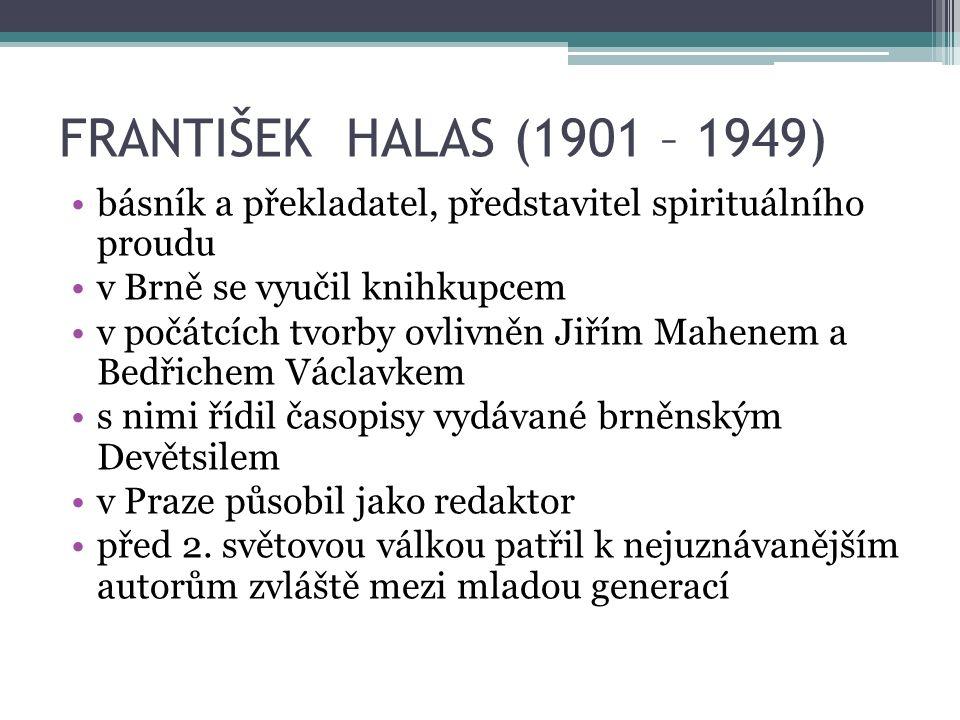 FRANTIŠEK HALAS (1901 – 1949) básník a překladatel, představitel spirituálního proudu v Brně se vyučil knihkupcem v počátcích tvorby ovlivněn Jiřím Mahenem a Bedřichem Václavkem s nimi řídil časopisy vydávané brněnským Devětsilem v Praze působil jako redaktor před 2.