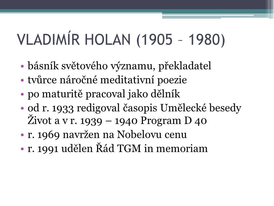 VLADIMÍR HOLAN (1905 – 1980) básník světového významu, překladatel tvůrce náročné meditativní poezie po maturitě pracoval jako dělník od r.