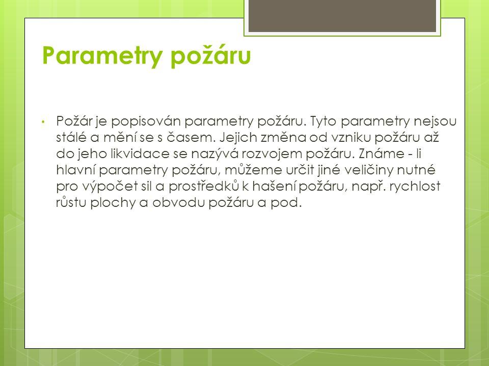 Parametry požáru Požár je popisován parametry požáru. Tyto parametry nejsou stálé a mění se s časem. Jejich změna od vzniku požáru až do jeho likvidac