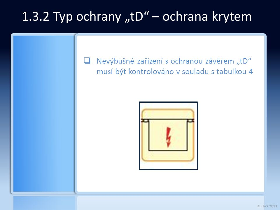 """© IHAS 2011 1.3.2 Typ ochrany """"tD – ochrana krytem  Nevýbušné zařízení s ochranou závěrem """"tD musí být kontrolováno v souladu s tabulkou 4"""
