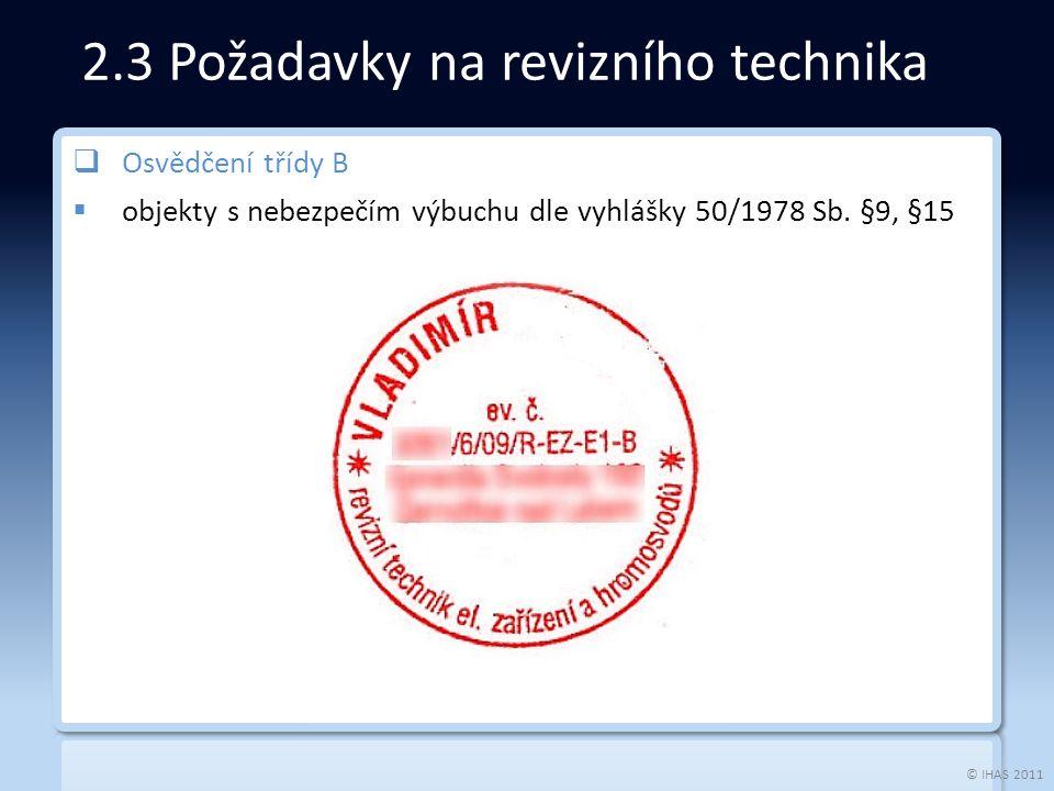 © IHAS 2011 2.3 Požadavky na revizního technika  Osvědčení třídy B  objekty s nebezpečím výbuchu dle vyhlášky 50/1978 Sb.