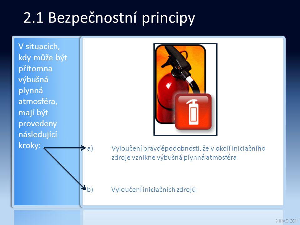 © IHAS 2011 2.1 Bezpečnostní principy a)Vyloučení pravděpodobnosti, že v okolí iniciačního zdroje vznikne výbušná plynná atmosféra b)Vyloučení iniciačních zdrojů V situacích, kdy může být přítomna výbušná plynná atmosféra, mají být provedeny následující kroky: